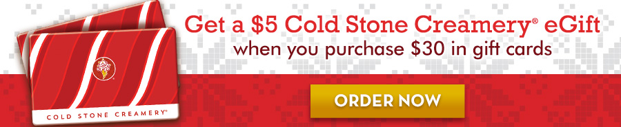 Get a $5 Cold Stone Creamery® eGift when you purchase $30 in gift cards - order now!